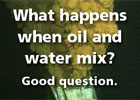 What happens when oil and water mix? Good question.